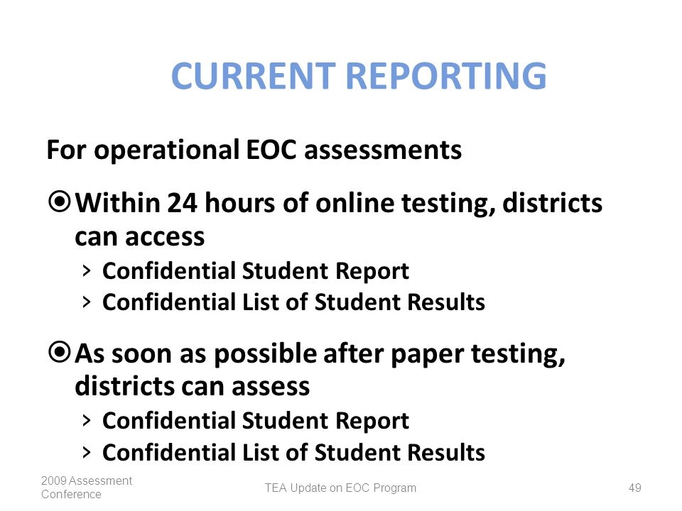 CURRENT REPORTING For operational EOC assessments  Within 24 hours of online testing, districts can access › Confidential Student Report › Confidential List of Student Results  As soon as possible after paper testing, districts can assess › Confidential Student Report › Confidential List of Student Results 2009 Assessment Conference TEA Update on EOC Program49