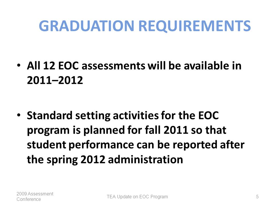 GRADUATION REQUIREMENTS All 12 EOC assessments will be available in 2011–2012 Standard setting activities for the EOC program is planned for fall 2011 so that student performance can be reported after the spring 2012 administration 2009 Assessment Conference TEA Update on EOC Program5
