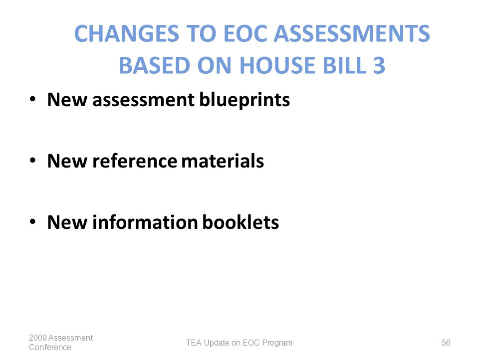 CHANGES TO EOC ASSESSMENTS BASED ON HOUSE BILL 3 New assessment blueprints New reference materials New information booklets 2009 Assessment Conference TEA Update on EOC Program56