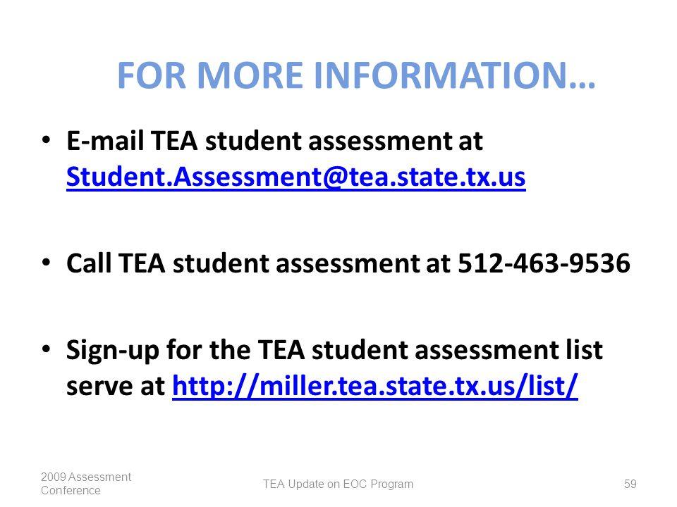 FOR MORE INFORMATION… E-mail TEA student assessment at Student.Assessment@tea.state.tx.us Student.Assessment@tea.state.tx.us Call TEA student assessment at 512-463-9536 Sign-up for the TEA student assessment list serve at http://miller.tea.state.tx.us/list/http://miller.tea.state.tx.us/list/ 2009 Assessment Conference TEA Update on EOC Program59
