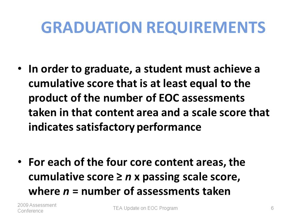 GRADUATION REQUIREMENTS In order to graduate, a student must achieve a cumulative score that is at least equal to the product of the number of EOC assessments taken in that content area and a scale score that indicates satisfactory performance For each of the four core content areas, the cumulative score ≥ n x passing scale score, where n = number of assessments taken 2009 Assessment Conference TEA Update on EOC Program6
