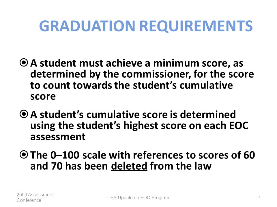 GRADUATION REQUIREMENTS  A student must achieve a minimum score, as determined by the commissioner, for the score to count towards the student's cumulative score  A student's cumulative score is determined using the student's highest score on each EOC assessment  The 0–100 scale with references to scores of 60 and 70 has been deleted from the law 2009 Assessment Conference TEA Update on EOC Program7