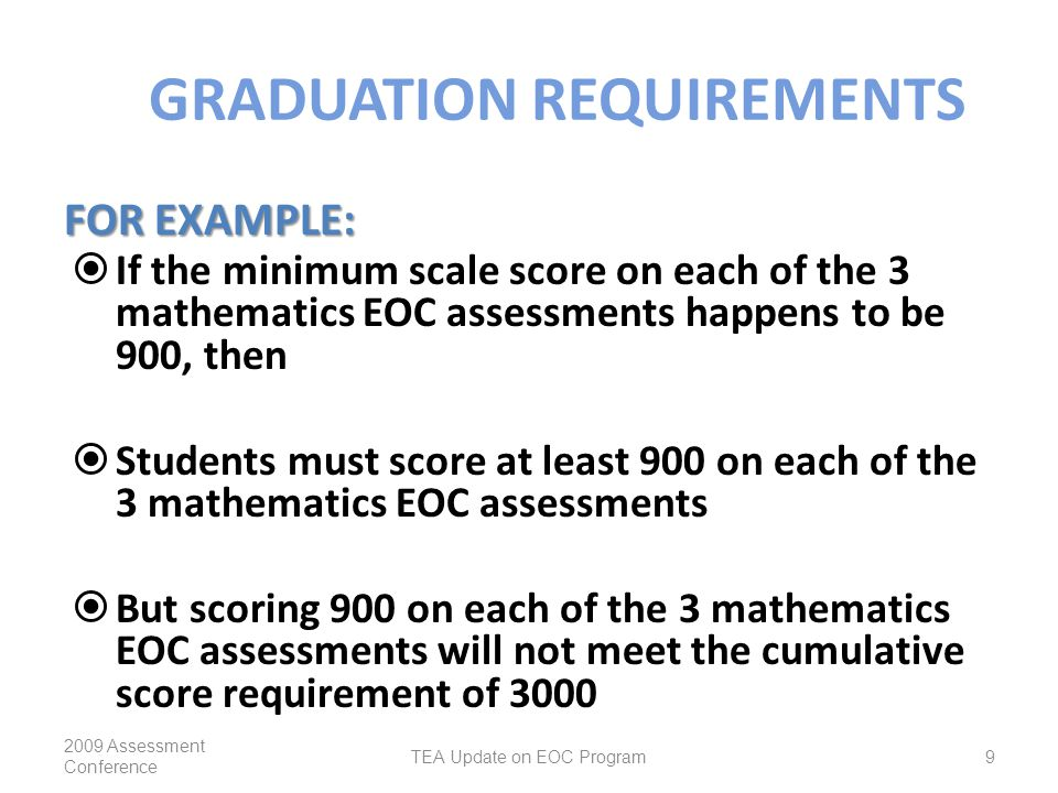 GRADUATION REQUIREMENTS  If the minimum scale score on each of the 3 mathematics EOC assessments happens to be 900, then  Students must score at least 900 on each of the 3 mathematics EOC assessments  But scoring 900 on each of the 3 mathematics EOC assessments will not meet the cumulative score requirement of 3000 2009 Assessment Conference TEA Update on EOC Program9 FOR EXAMPLE: