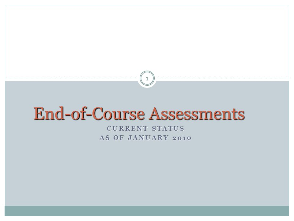 CURRENT STATUS AS OF JANUARY 2010 1 End-of-Course Assessments