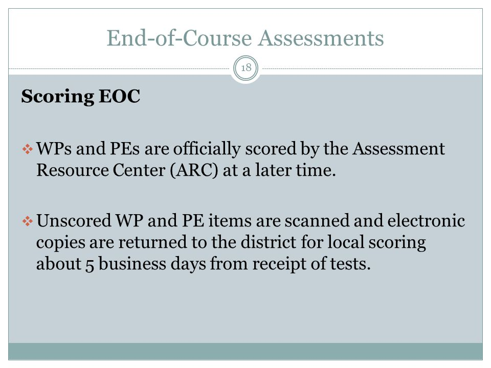 End-of-Course Assessments 18 Scoring EOC  WPs and PEs are officially scored by the Assessment Resource Center (ARC) at a later time.