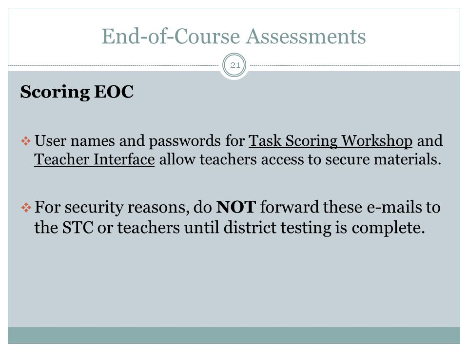 End-of-Course Assessments 21 Scoring EOC  User names and passwords for Task Scoring Workshop and Teacher Interface allow teachers access to secure materials.