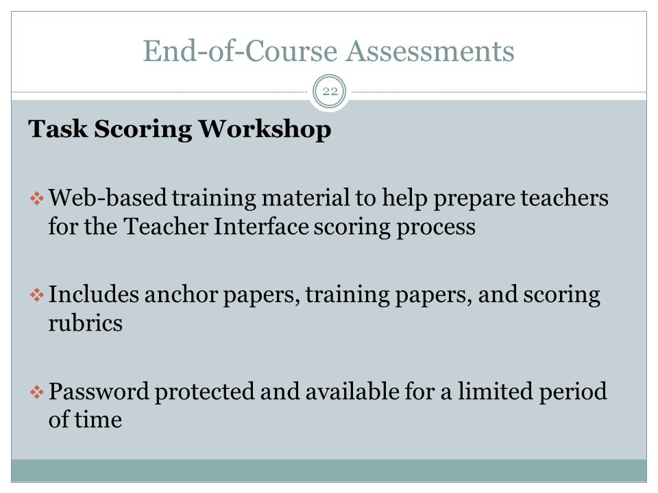 End-of-Course Assessments 22 Task Scoring Workshop  Web-based training material to help prepare teachers for the Teacher Interface scoring process  Includes anchor papers, training papers, and scoring rubrics  Password protected and available for a limited period of time