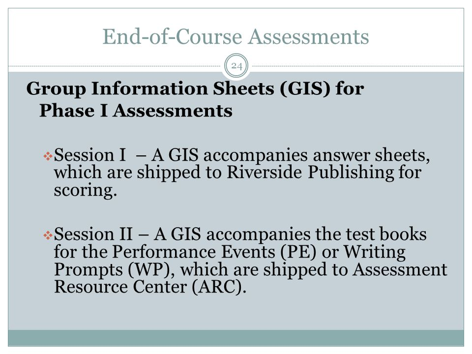 End-of-Course Assessments 24 Group Information Sheets (GIS) for Phase I Assessments  Session I – A GIS accompanies answer sheets, which are shipped to Riverside Publishing for scoring.