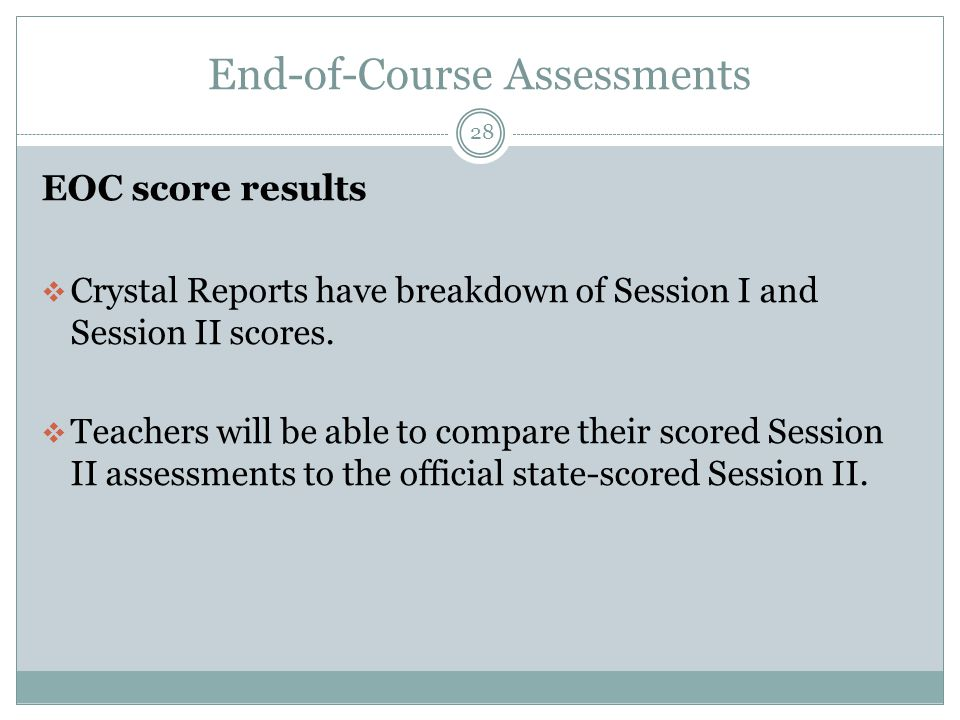 End-of-Course Assessments 28 EOC score results  Crystal Reports have breakdown of Session I and Session II scores.