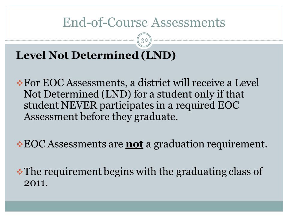 End-of-Course Assessments 30 Level Not Determined (LND)  For EOC Assessments, a district will receive a Level Not Determined (LND) for a student only if that student NEVER participates in a required EOC Assessment before they graduate.