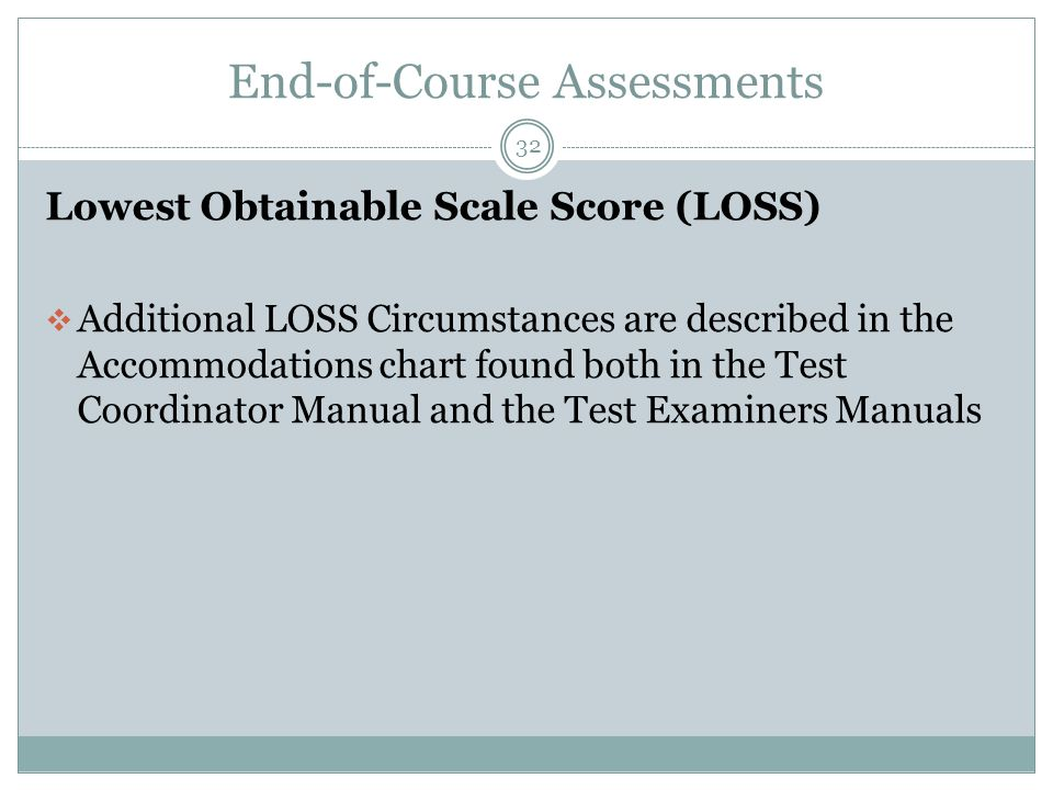 End-of-Course Assessments 32 Lowest Obtainable Scale Score (LOSS)  Additional LOSS Circumstances are described in the Accommodations chart found both in the Test Coordinator Manual and the Test Examiners Manuals
