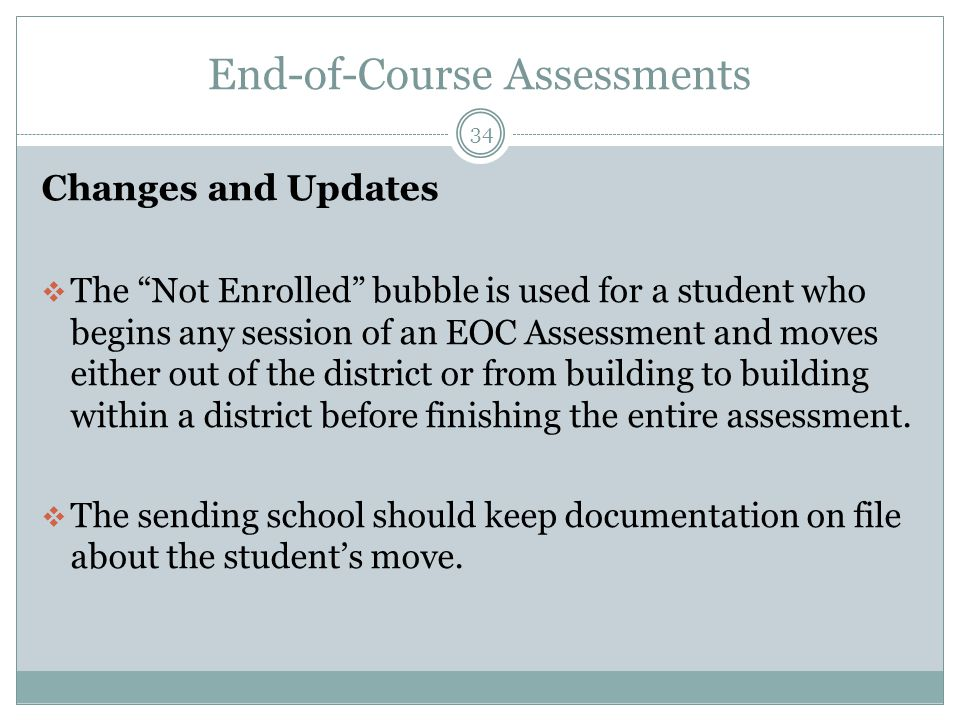 End-of-Course Assessments 34 Changes and Updates  The Not Enrolled bubble is used for a student who begins any session of an EOC Assessment and moves either out of the district or from building to building within a district before finishing the entire assessment.