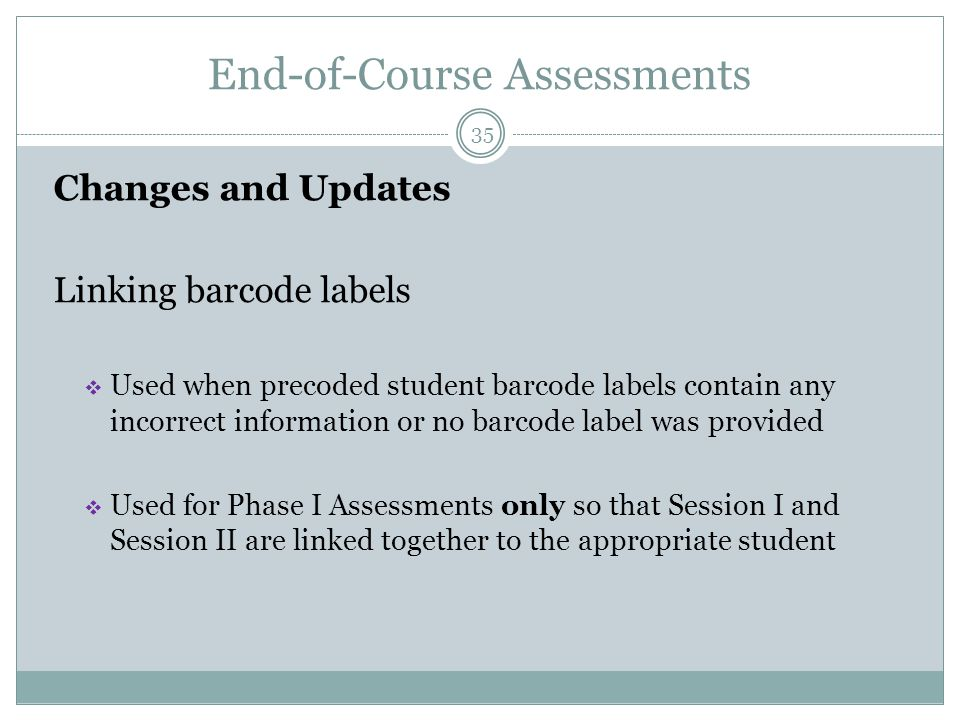 End-of-Course Assessments 35 Changes and Updates Linking barcode labels  Used when precoded student barcode labels contain any incorrect information or no barcode label was provided  Used for Phase I Assessments only so that Session I and Session II are linked together to the appropriate student