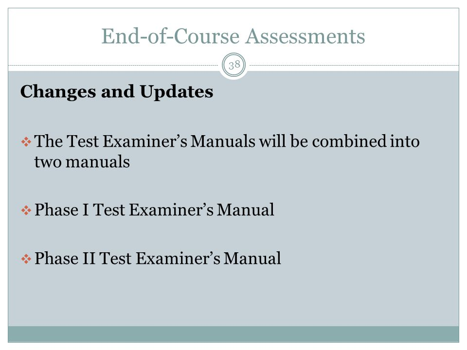 End-of-Course Assessments 38 Changes and Updates  The Test Examiner's Manuals will be combined into two manuals  Phase I Test Examiner's Manual  Phase II Test Examiner's Manual