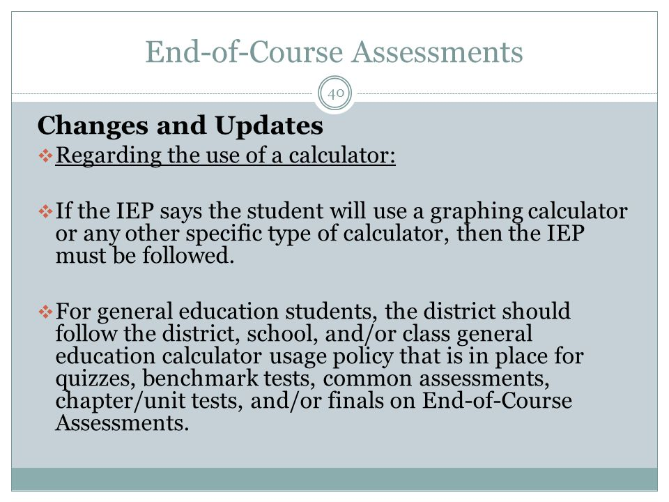 End-of-Course Assessments 40 Changes and Updates  Regarding the use of a calculator:  If the IEP says the student will use a graphing calculator or any other specific type of calculator, then the IEP must be followed.