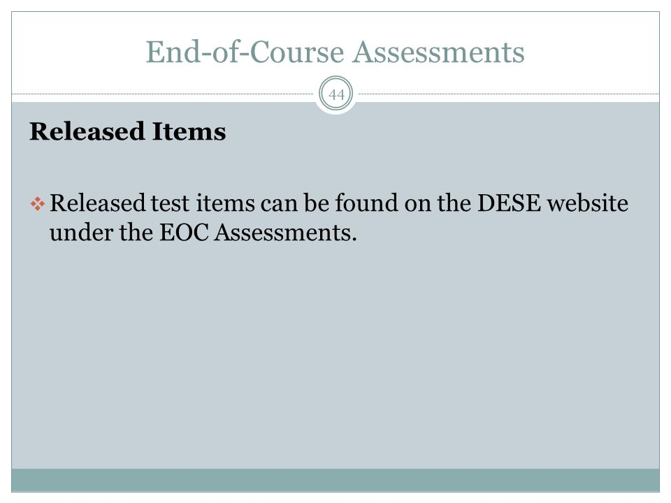 End-of-Course Assessments 44 Released Items  Released test items can be found on the DESE website under the EOC Assessments.