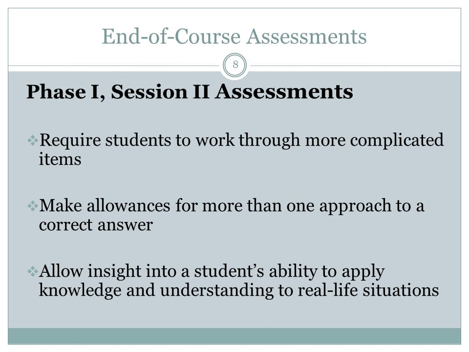 End-of-Course Assessments 8 Phase I, Session II Assessments  Require students to work through more complicated items  Make allowances for more than one approach to a correct answer  Allow insight into a student's ability to apply knowledge and understanding to real-life situations