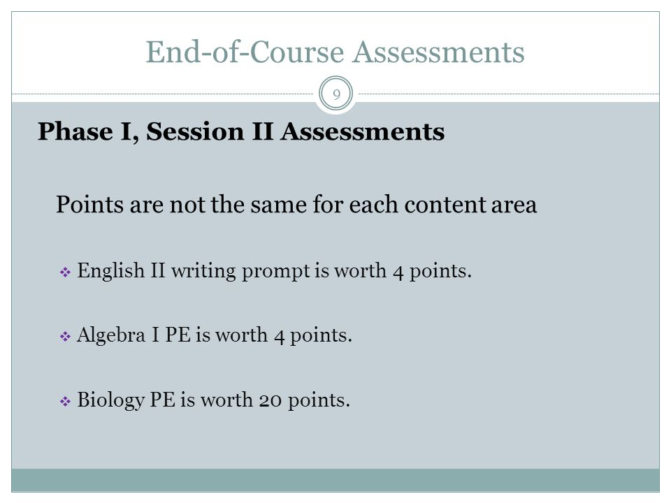 End-of-Course Assessments 9 Phase I, Session II Assessments Points are not the same for each content area  English II writing prompt is worth 4 points.