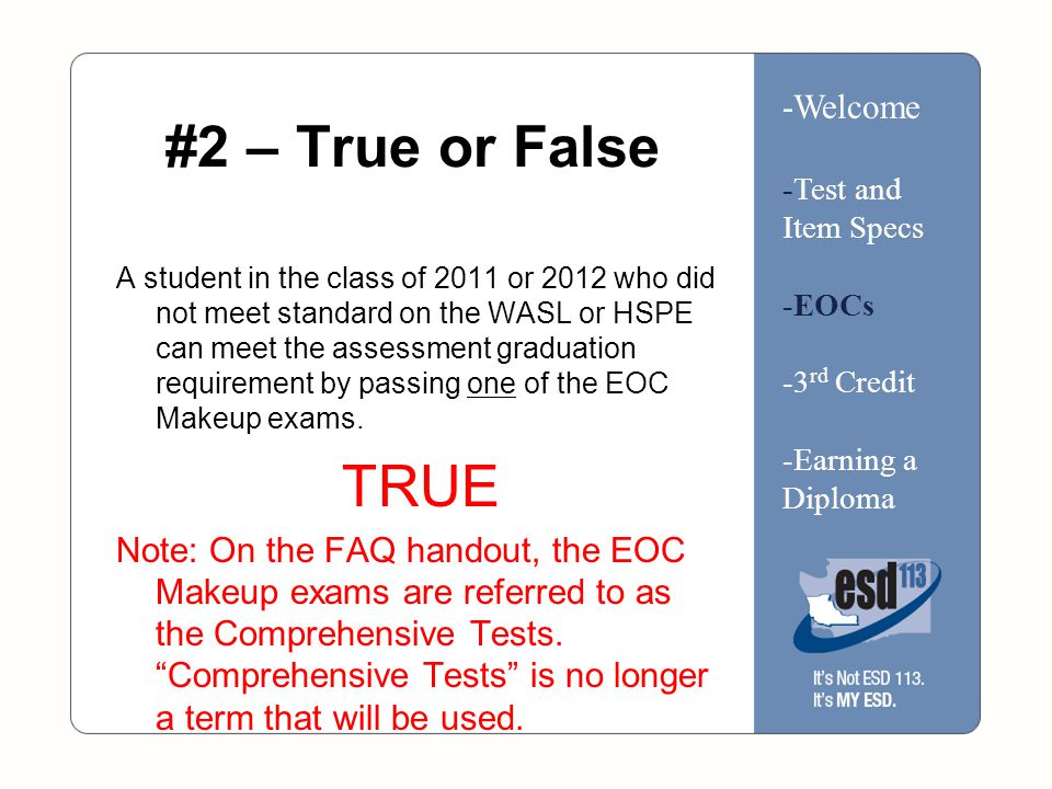 #2 – True or False A student in the class of 2011 or 2012 who did not meet standard on the WASL or HSPE can meet the assessment graduation requirement by passing one of the EOC Makeup exams.