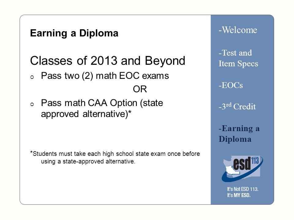 Earning a Diploma Classes of 2013 and Beyond  Pass two (2) math EOC exams OR  Pass math CAA Option (state approved alternative)* * Students must take each high school state exam once before using a state-approved alternative.