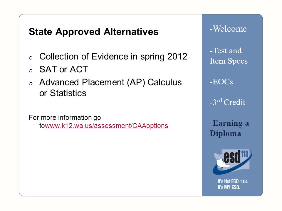 State Approved Alternatives  Collection of Evidence in spring 2012  SAT or ACT  Advanced Placement (AP) Calculus or Statistics For more information go towww.k12.wa.us/assessment/CAAoptionswww.k12.wa.us/assessment/CAAoptions -Welcome -Test and Item Specs -EOCs -3 rd Credit -Earning a Diploma