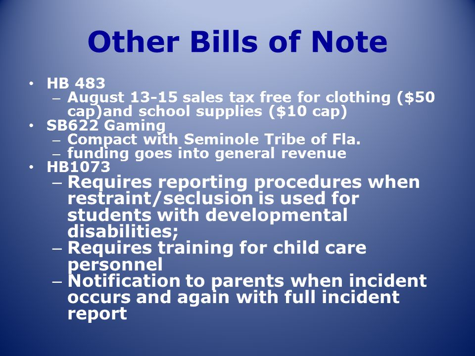 Other Bills of Note HB 483 – August 13-15 sales tax free for clothing ($50 cap)and school supplies ($10 cap) SB622 Gaming – Compact with Seminole Trib