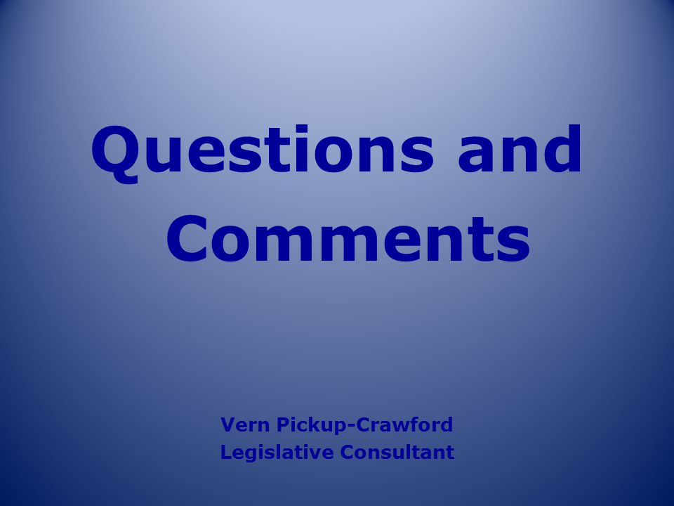 Questions and Comments Vern Pickup-Crawford Legislative Consultant