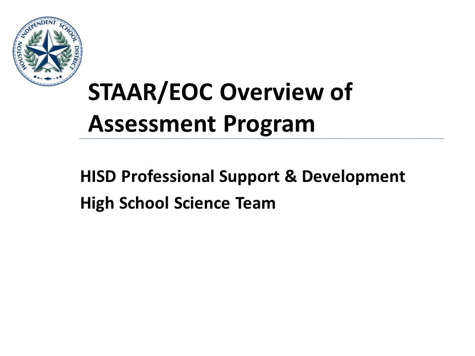 STAAR/EOC Overview of Assessment Program HISD Professional Support & Development High School Science Team