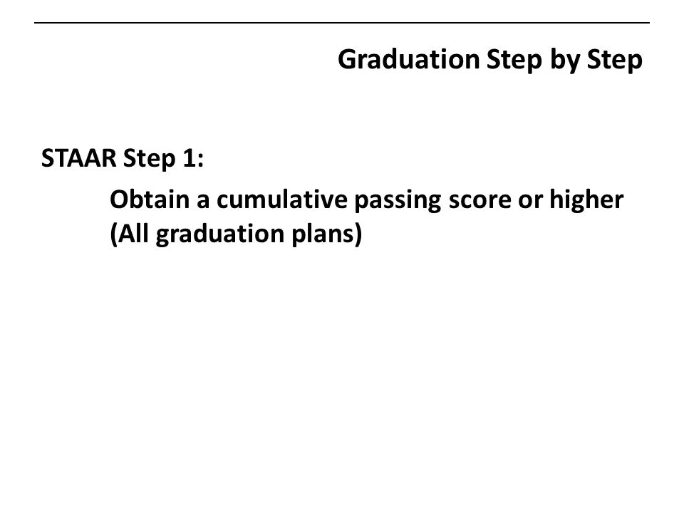 Graduation Step by Step STAAR Step 1: Obtain a cumulative passing score or higher (All graduation plans)