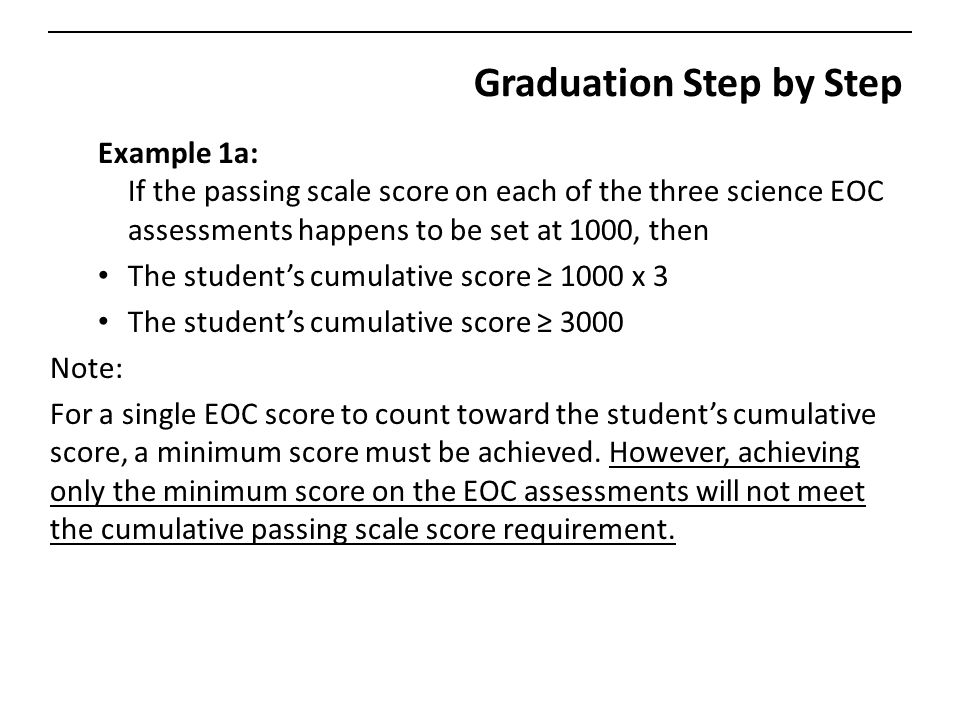 Graduation Step by Step Example 1a: If the passing scale score on each of the three science EOC assessments happens to be set at 1000, then The student's cumulative score ≥ 1000 x 3 The student's cumulative score ≥ 3000 Note: For a single EOC score to count toward the student's cumulative score, a minimum score must be achieved.