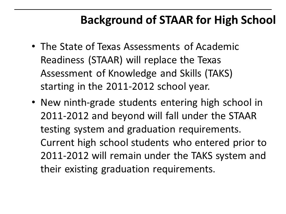 Background of STAAR for High School The State of Texas Assessments of Academic Readiness (STAAR) will replace the Texas Assessment of Knowledge and Skills (TAKS) starting in the 2011-2012 school year.