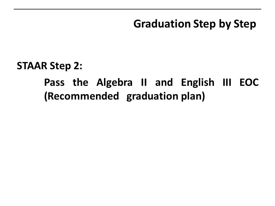 Graduation Step by Step STAAR Step 2: Pass the Algebra II and English III EOC (Recommended graduation plan)