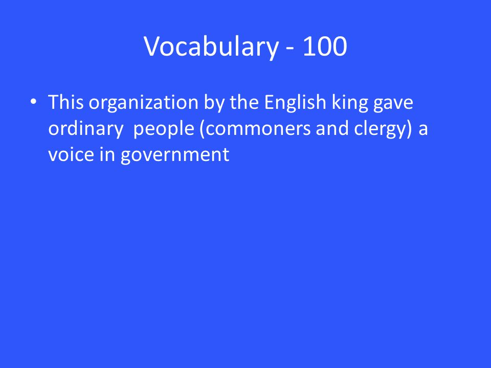Vocabulary - 100 This organization by the English king gave ordinary people (commoners and clergy) a voice in government