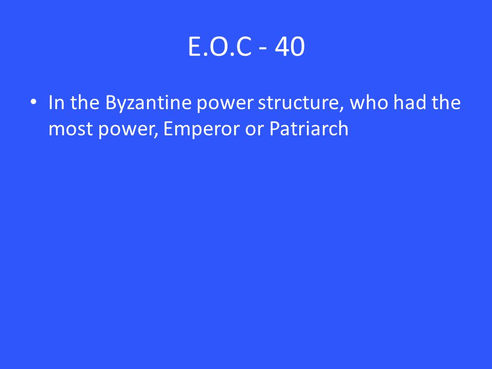 E.O.C - 40 In the Byzantine power structure, who had the most power, Emperor or Patriarch