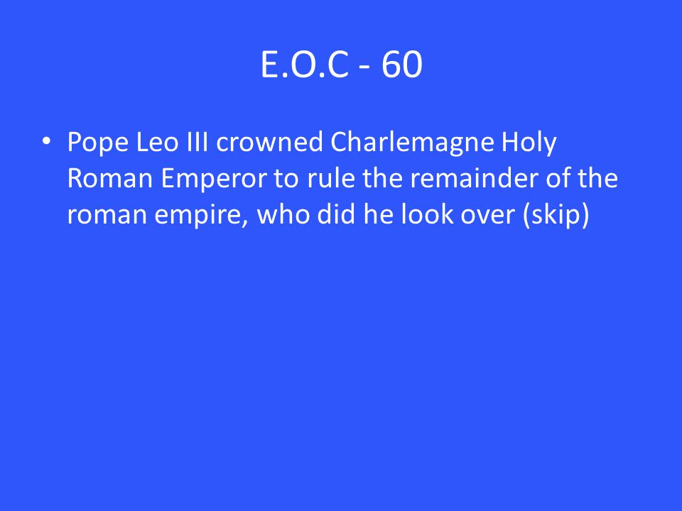 E.O.C - 60 Pope Leo III crowned Charlemagne Holy Roman Emperor to rule the remainder of the roman empire, who did he look over (skip)