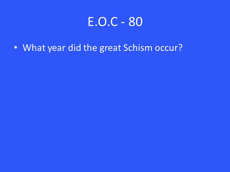 E.O.C - 80 What year did the great Schism occur?
