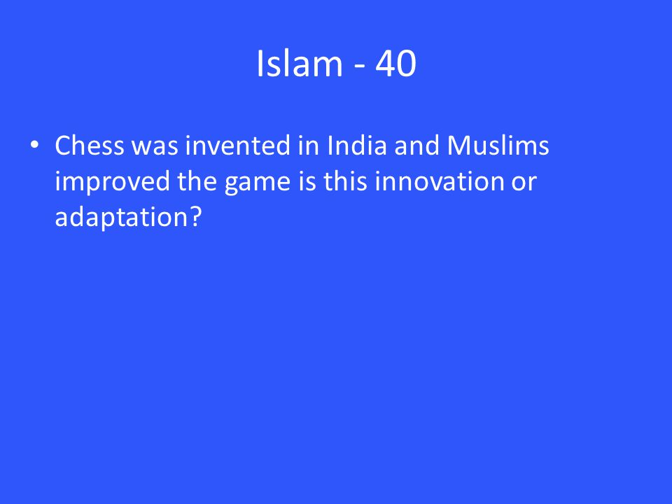 Islam - 40 Chess was invented in India and Muslims improved the game is this innovation or adaptation?