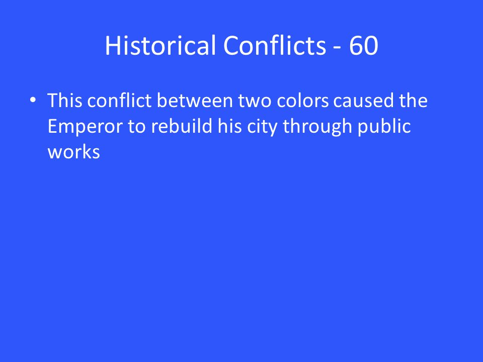 Historical Conflicts - 60 This conflict between two colors caused the Emperor to rebuild his city through public works