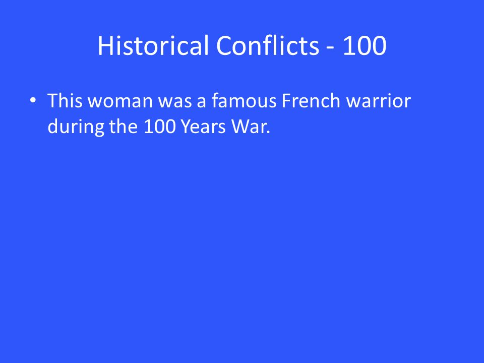 Historical Conflicts - 100 This woman was a famous French warrior during the 100 Years War.