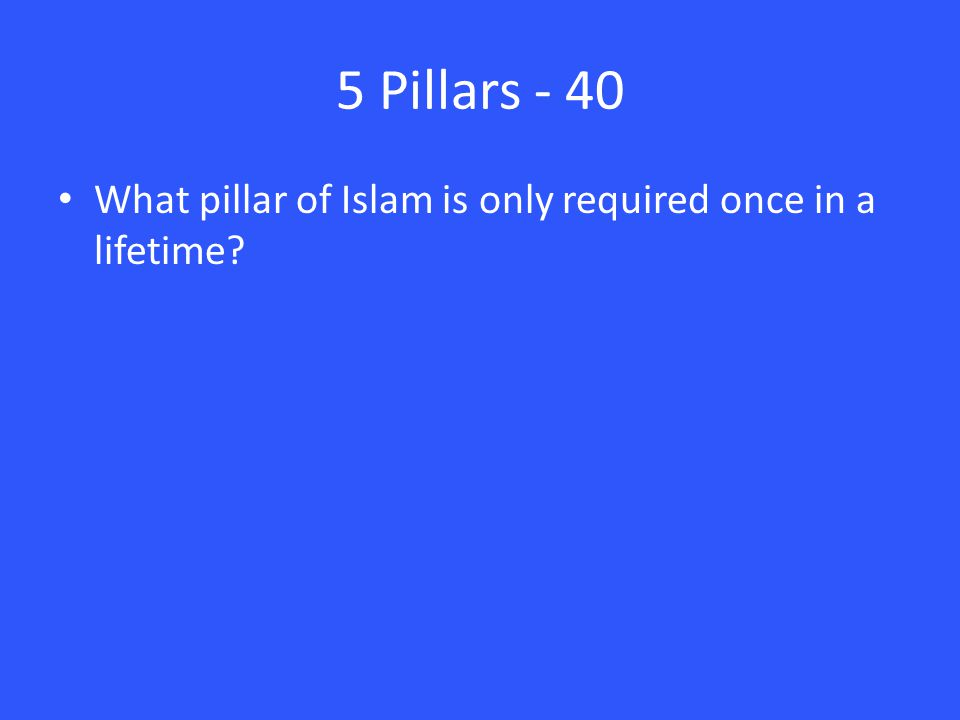5 Pillars - 40 What pillar of Islam is only required once in a lifetime?