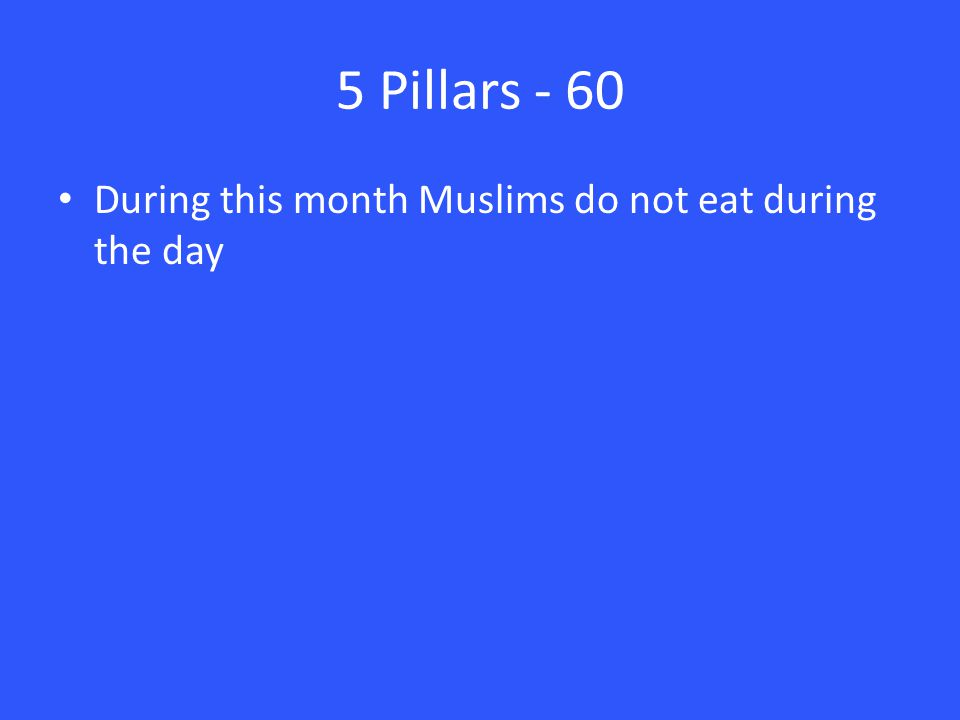 5 Pillars - 60 During this month Muslims do not eat during the day