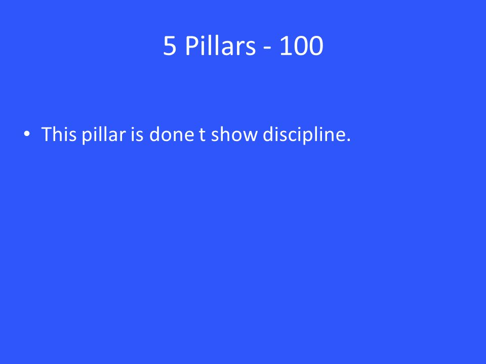 5 Pillars - 100 This pillar is done t show discipline.