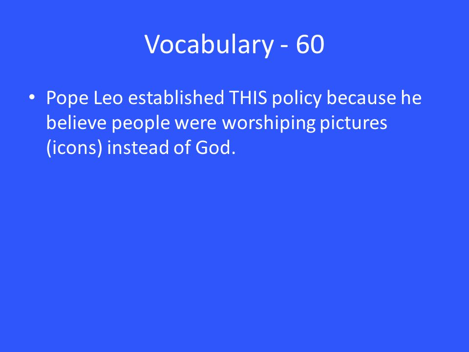 Vocabulary - 60 Pope Leo established THIS policy because he believe people were worshiping pictures (icons) instead of God.