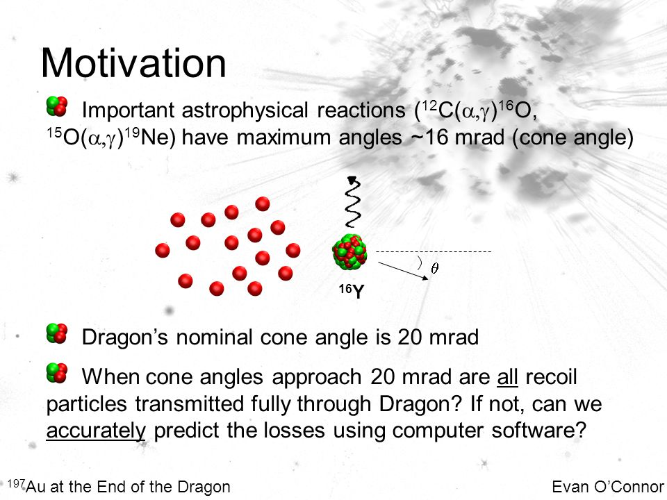 Motivation 197 Au at the End of the Dragon Evan O'Connor Important astrophysical reactions ( 12 C(  ) 16 O, 15 O(  ) 19 Ne) have maximum angles