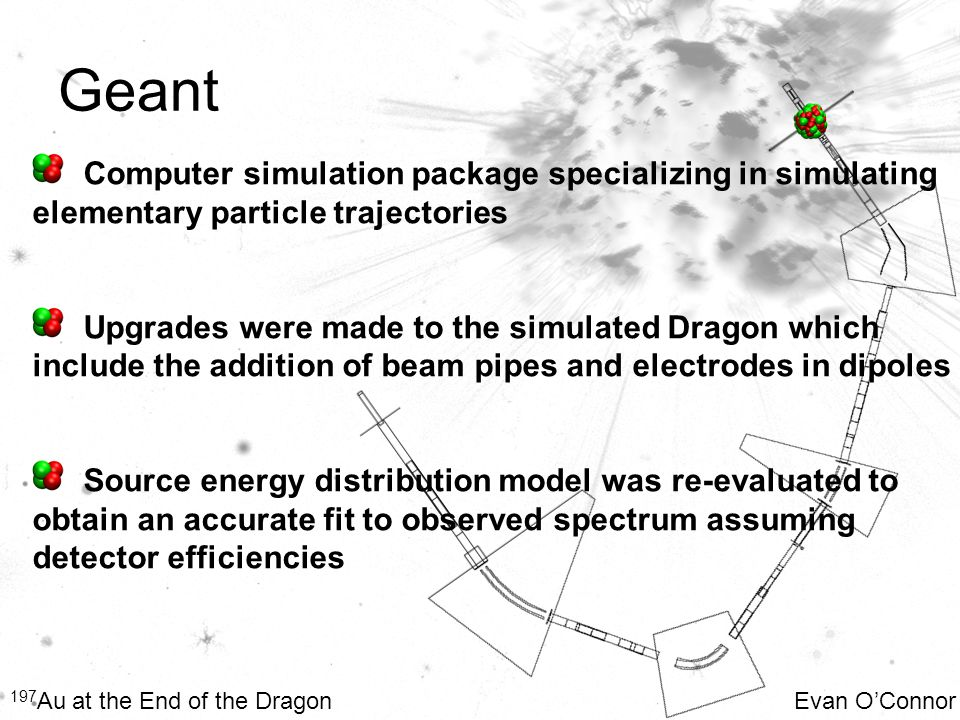 Geant 197 Au at the End of the Dragon Evan O'Connor Computer simulation package specializing in simulating elementary particle trajectories Upgrades w