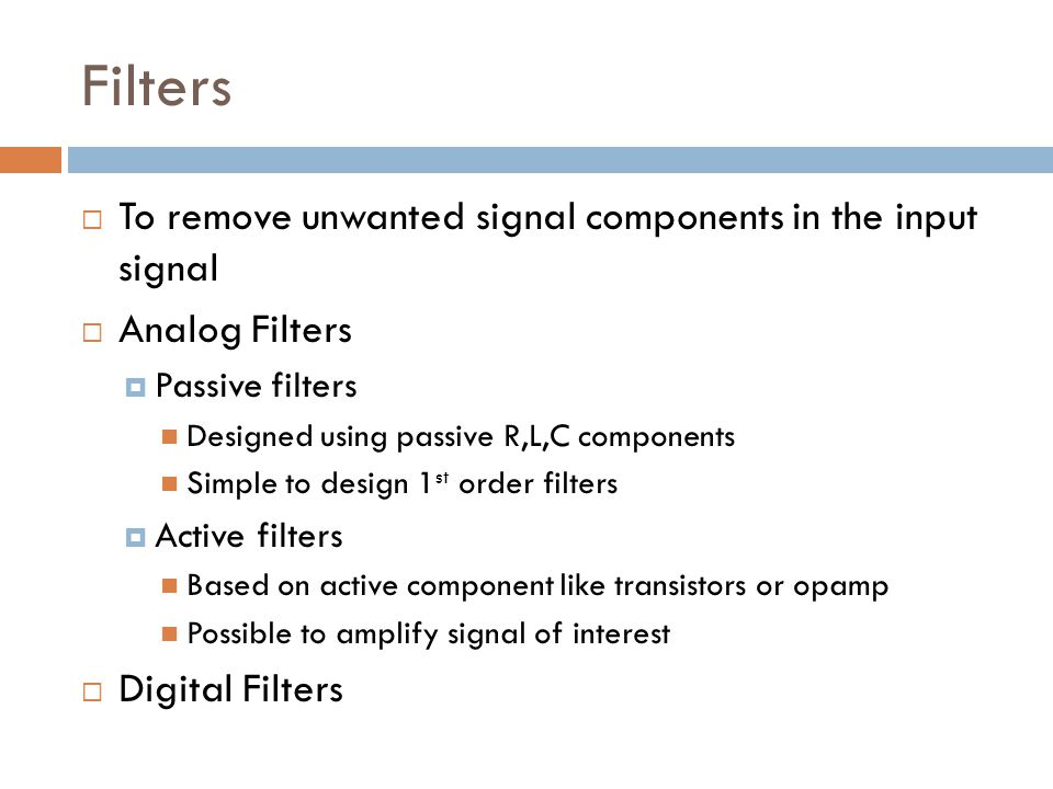 Filters  To remove unwanted signal components in the input signal  Analog Filters  Passive filters Designed using passive R,L,C components Simple t