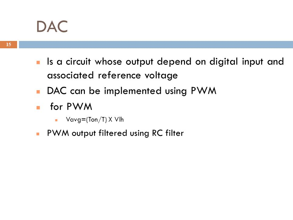 DAC Is a circuit whose output depend on digital input and associated reference voltage DAC can be implemented using PWM for PWM Vavg=(Ton/T) X Vlh PWM