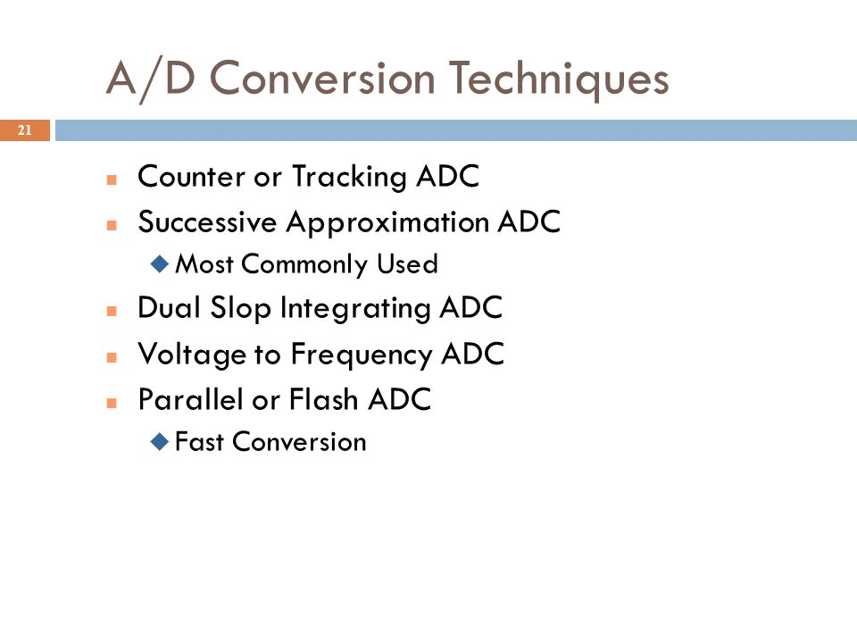 A/D Conversion Techniques Counter or Tracking ADC Successive Approximation ADC  Most Commonly Used Dual Slop Integrating ADC Voltage to Frequency ADC