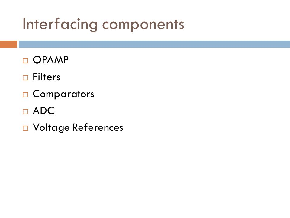 Interfacing components  OPAMP  Filters  Comparators  ADC  Voltage References