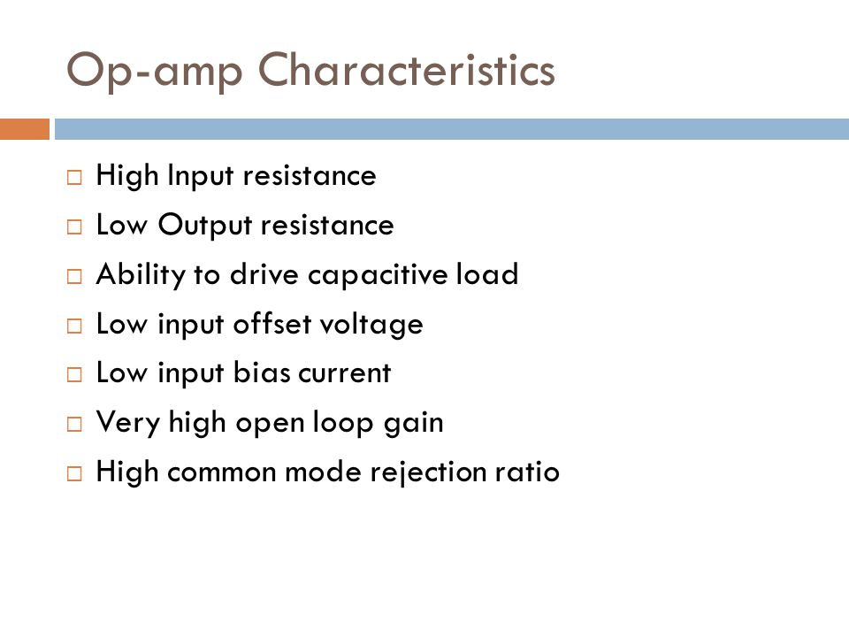Op-amp Characteristics  High Input resistance  Low Output resistance  Ability to drive capacitive load  Low input offset voltage  Low input bias